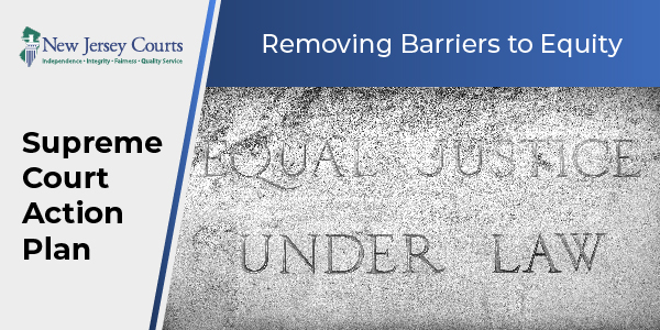 Supreme Court Action Plan graphic of stone carving with text displaying - Equal Justice under Law - with digital text - Removing Barriers to Equality - and NJ Courts logo